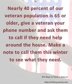 Nearly 40 percent of our veteran population is 65 or older, give a veteran your phone number and ask them to call if they need help around the house. Make a note to call them this winter to see what they need.