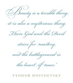 Beauty is a terrible thing, it is also a mysterious thing. There God and the Devil strive for mastery, and the battleground is the heart of man - Fyodor Dostoevsky