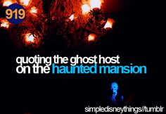 "favorite disneyland things: Haunted Mansion ghost quoting  ""welcome, foolish mortals, to the haunted mansion. i am your host - your ghost host"""
