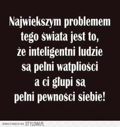 """Witek/""""The biggest problem of this world is that intelligent people are full of doubts and the silly ones are full of confidence. True Quotes, Best Quotes, Cool Words, Wise Words, Life Philosophy, Visual Statements, Humor, Woman Quotes, Quotations"""
