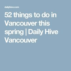 52 things to do in Vancouver this spring | Daily Hive Vancouver