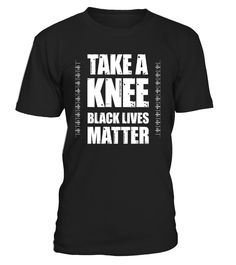 Perfect Take a Knee Black Lives Matter shirt for women and men. This shirt says Take a Knee Because Black Lives Matter. Wear this political protest t-shirt to make a bold statement that Black Lives Matter. Let's unite, defend the US Constitution and Flag.   Cute Take a Knee Black Lives Matter t-shirt for political protests, human and civil rights events, and Black Lives Matter rallies. Great political protest t-shirt gift for anyone who believes in the message on the shirt.Black Lives ...