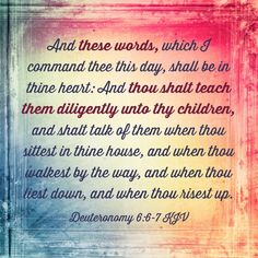 God COMMANDS us to teach our children about Him and how to live according to what the Bible teaches.... No matter what the world tells us how to live. I've always loved this❤ We are to keep His Words in our heart.