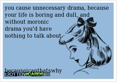you cause unnecessary drama, because your life is boring and dull, and without moronic drama you'd have nothing to talk about.