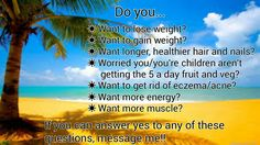 Do you...  ☀Want to lose weight? ☀Want to gain weight? ☀Want longer, healthier hair and nails? ☀Worried you/you're children aren't getting the 5 a day fruit and veg? ☀Want to get rid of eczema/acne? ☀Want more energy? ☀Want more muscle?  If you can answer yes to any of these questions...message me!! ☺❤  lisacregan85@gmail.com Facebook Body and Soul Nutrition, Lisa JP Cregan