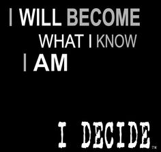 I will become what I know I am!! You decide. It is the daily choices you make everyday. Who is coming with me?