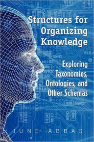 Title: Structures for Organizing Knowledge: Exploring Taxonomies, Ontologies, and Other Schemas, Author: June Abbas