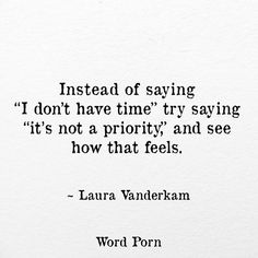 Instead of saying I don't have time, try saying It's not a priority, and see how it feels.