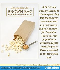Add 1/3 cup popcorn kernels to a brown paper bag, fold the bag over twice then heat in a microwave – folded side down – for 2 minutes. THAT'S IT! Fresh popped popcorn without any fuss, ready for you to flavor as desired or eat completely bare.