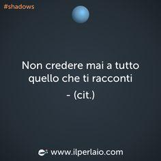 Non credere mai a tutto quello che ti racconti. #perla #perle #frase #frasi #credere #shadows
