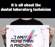 It is all about the #Dental #Laboratory #Technician. I am more than a machine.