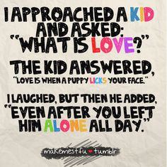 """Love Quote of the day. Unknown Author """"I approached a Kid and asked : """"What is love?"""" the kid answered, """"Love is when a puppy licks your face"""" I Laughed, but then he added, """" Even after you left him alone all day."""""""""""