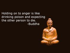 Holding on to anger is like drinking poison and expecting the other person to die. –Buddha