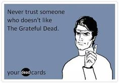 Never trust someone who doesn't like the Grateful Dead