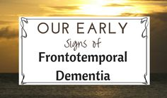 Our Early Signs of Frontotemporal Dementia