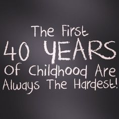 """""""The first 40 years of childhood are always the hardest."""""""