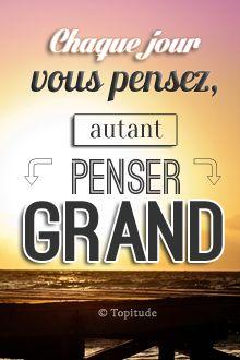 Chaque jour, vous pensez, autant penser GRAND ! Retrouvez chaque jour de nouvelles citations de motivation sur www.topitude.fr