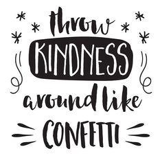 Throw kindness around like confetti ✨