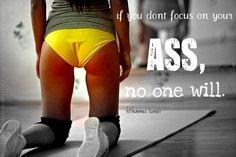If you don't focus on your ass, no one else will.    Love it!!