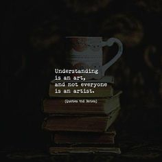 """""""Understanding is an art and not everyone is an artist."""""""