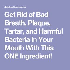 Get Rid of Bad Breath, Plaque, Tartar, and Harmful Bacteria In Your Mouth With This ONE Ingredient!