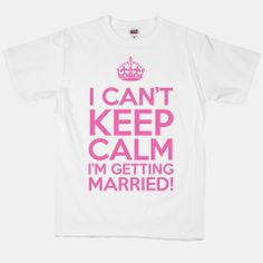 I Cant Keep Calm Im Getting Married! I NEED THIS