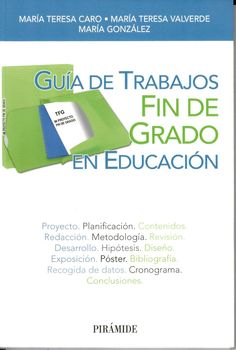 Guía de trabajos de fin de grado en educación / María Teresa Caro Valverde, María Teresa Valverde González, María González García http://absysnetweb.bbtk.ull.es/cgi-bin/abnetopac01?TITN=527417