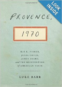 Provence, 1970: M.F.K. Fisher, Julia Child, James Beard, and the Reinvention of American Taste: Luke Barr: 9780307718341: Amazon.com: Books