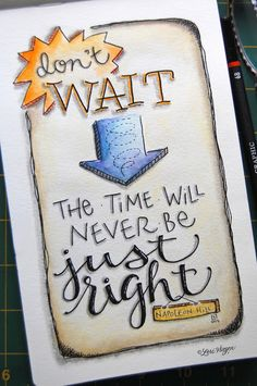 """Because when your heart tells you to go for whatever's inspiring you, (and believe me,  it's amazing how inspiration always knows what's on your heart!) don't wait for """"just the right time"""".....do it today!"""