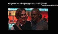 Imagining Criminal Minds - Imagine Reid asking Morgan how to ask you out.