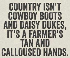 Country Isn't Cowboy Boots And Daisy Dukes, It's A Farmer's Tan And Calloused Hands. #CountryGirl #CountryLife