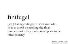 (adj.) hating endings; of someone who tries to avoid or prolong the final moments of a story, relationship, or some other journey ...