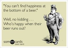 'You can't find happiness at the bottom of a beer.' Well, no kidding . . . Who's happy when their beer runs out?