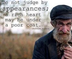 Do not judge by appearances; a rich heart may be under a poor coat. Scottish Proverb.  judgment, kindness