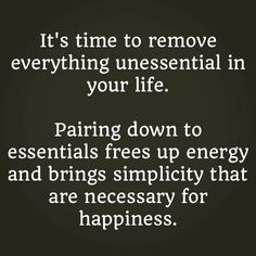 "It's time to remove everything unessential in your life.   ""Paring"" down to essentials frees up energy and brings simplicity that are necessary for happiness.  #justathought #goodtoshare"