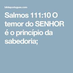 Salmos 111:10 O temor do SENHOR é o princípio da sabedoria;