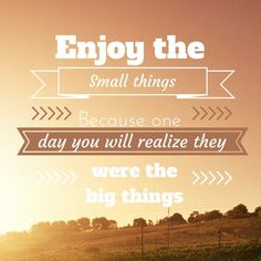 Remember that the small things are the big things in life
