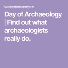 Day of Archaeology | Find out what archaeologists really do.
