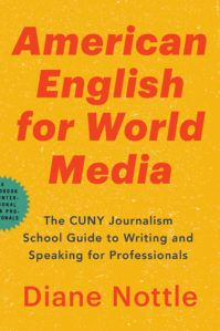 American English for world media : the CUNY Journalism School guide to writing and speaking for professionals / Diane Nottle