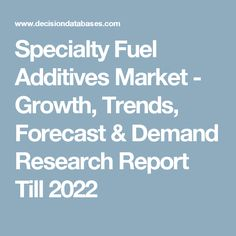 Specialty Fuel Additives Market - Growth, Trends, Forecast & Demand Research Report Till 2022