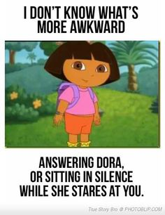 "Yeah when ever I babysit and the kids want to watch Dora I'm like ""Oh great. Now I can sit here feeling awkward as she stares at me..."""