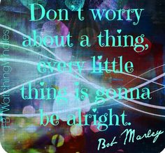 Bob Marley don't worry lyric quote via www.Facebook.com/WatchingWhales