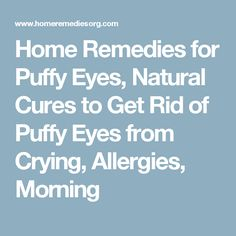 Home Remedies for Puffy Eyes, Natural Cures to Get Rid of Puffy Eyes from Crying, Allergies, Morning