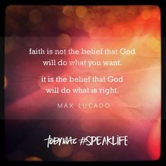 """""""Faith is not the belief that God will do what you want. It is the belief that God will do what is right."""" -Max Lucado #SpeakLife"""