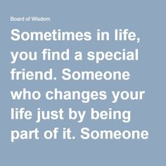 Sometimes in life, you find a special friend. Someone who changes your life just by being part of it. Someone who makes you laugh until you can't stop. Someone who makes you believe that there really ...