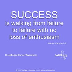 """Success is walking from failure to failure with no loss of enthusiasm."" ~Winston Churchill ‪#‎MotivationalMonday‬ ‪#‎EsophagealCancerAwareness‬ ‪#‎AllPeriwinkleEverything‬™ www.SALGI.org"
