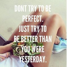 Don't try to be perfect. Try to be better than you were Yesterday!