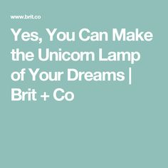 Yes, You Can Make the Unicorn Lamp of Your Dreams | Brit + Co
