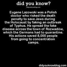 Eugene Lazowski was a Polish doctor who risked the death penalty to save Jews during the Holocaust by faking an outbreak of Typhus. He spread the fake disease across the town of Rozwadów, which the Germans had to quarantine. His actions saved 8,000 people from going to concentration camps.  Source