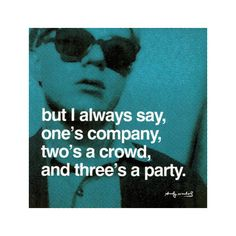 but I always say, one's company, two's a crowd, three's a party